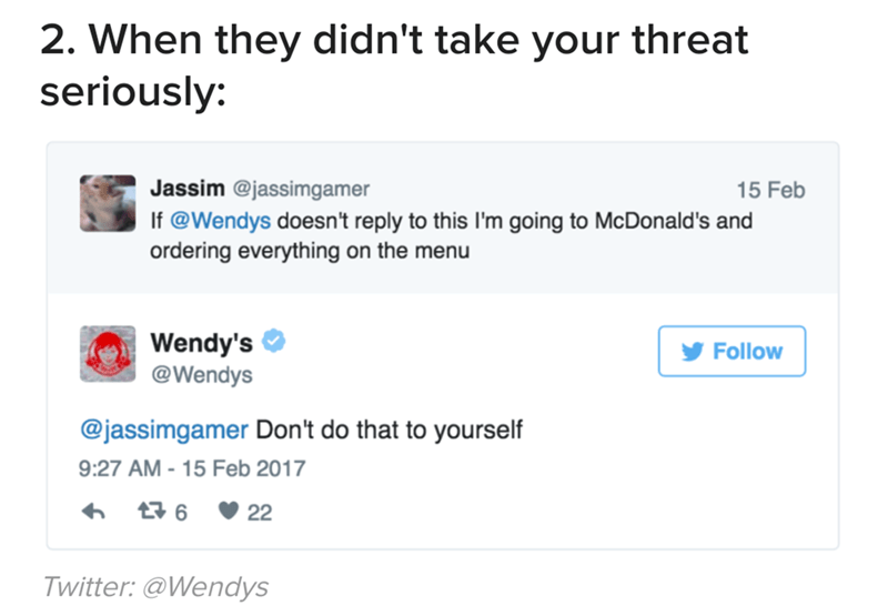 Text - 2. When they didn't take your threat seriously: Jassim @jassimgamer 15 Feb If @Wendys doesn't reply to this I'm going to McDonald's and ordering everything on the menu Wendy's @Wendys Follow @jassimgamer Don't do that to yourself 9:27 AM - 15 Feb 2017 6 22 Twitter: @Wendys