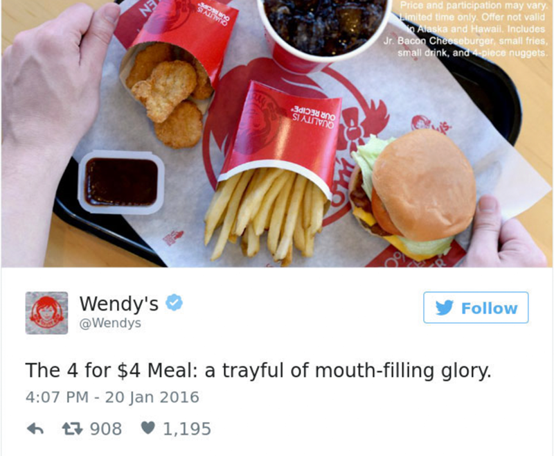 Food - Price and participation may vary Limited time only. Offer not valid Alaska and Hawail. Includes Jr. Bacon Cheeseburger, small fries small drink, and 4-piece nuggets OUR RECIPE QUALITY IS Wendy's @Wendys Follow The 4 for $4 Meal: a trayful of mouth-filling glory. 4:07 PM 20 Jan 2016 908 1,195 EN