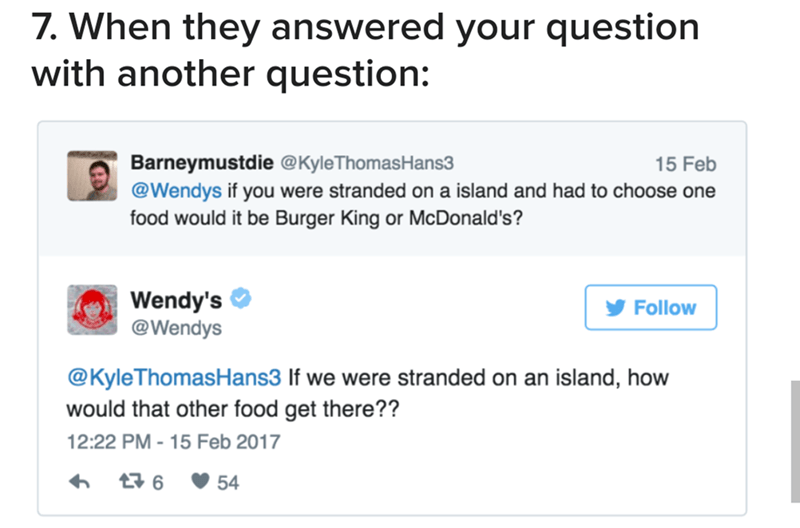 Text - 7. When they answered your question with another question: Barneymustdie @KyleThomasHans3 @Wendys if you were stranded on a island and had to choose one food would it be Burger King or McDonald's? 15 Feb Wendy's @Wendys Follow @KyleThomasHans3 If we were stranded on an island, how would that other food get there?? 12:22 PM - 15 Feb 2017 t 6 54