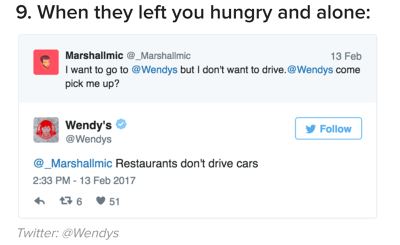Text - 9. When they left you hungry and alone: Marshallmic @_Marshallmic 13 Feb I want to go to @Wendys but I don't want to drive.@Wendys come pick me up? Wendy's @Wendys Follow _Marshallmic Restaurants don't drive cars 2:33 PM -13 Feb 2017 6 51 Twitter: @Wendys