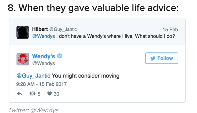 Text - 8. When they gave valuable life advice: Hilbert @Guy_Jantic 15 Feb @Wendys I don't have a Wendy's where I live, What should I do? Wendy's @Wendys Follow @Guy_Jantic You might consider moving 9:28 AM - 15 Feb 2017 t 5 30 Twitter: @Wendys
