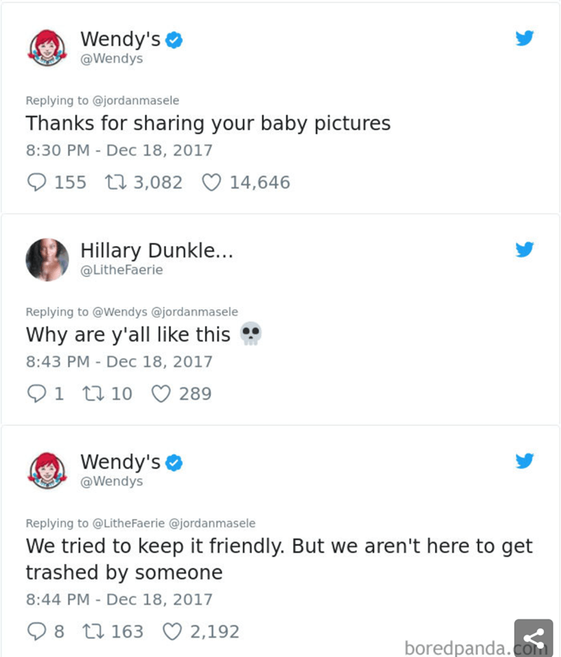 Text - Wendy's @Wendys Replying to @jordanmasele Thanks for sharing your baby pictures 8:30 PM Dec 18, 2017 155 t3,082 14,646 Hillary Dunkle... @LitheFaerie Replying to@Wendys @jordanmasele Why are y'all like this 8:43 PM Dec 18, 2017 1 t10 289 Wendy's @Wendys Replying to @Lithe Faerie @jordanmasele We tried to keep it friendly. But we aren't here to get trashed by someone 8:44 PM Dec 18, 2017 8 t163 2,192 boredpanda.coM