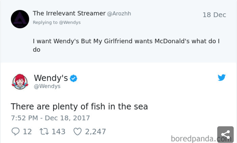 Text - The Irrelevant Streamer@Arozhh 18 Dec Replying to @Wendys I want Wendy's But My Girlfriend wants McDonald's what do I do Wendy's @Wendys There are plenty of fish in the sea 7:52 PM - Dec 18, 2017 12 t 143 2,247 boredpanda.com