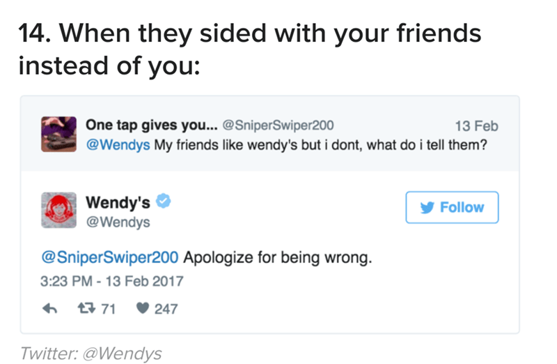 Text - 14. When they sided with your friends instead of you: One tap gives you... @SniperSwiper200 @Wendys My friends like wendy's but i dont, what do i tell them? 13 Feb Wendy's @Wendys Follow @SniperSwiper200 Apologize for being wrong. 3:23 PM - 13 Feb 2017 t71 247 Twitter: @Wendys