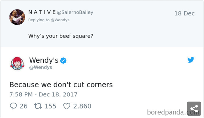 Text - NATIVE@SalernoBailey 18 Dec Replying to @Wendys Why's your beef square? Wendy's @Wendys Because we don't cut corners 7:58 PM - Dec 18, 2017 26 t1155 2,860 boredpanda.com
