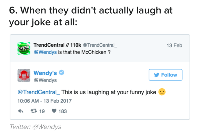 Text - 6. When they didn't actually laugh at your joke at all FRcha TrendCentral // 110k @TrendCentral @Wendys is that the McChicken ? 13 Feb CNCRAL Wendy's @Wendys Follow laughing at your funny joke @TrendCentral This is us 10:06 AM 13 Feb 2017 t19 183 Twitter: @Wendys