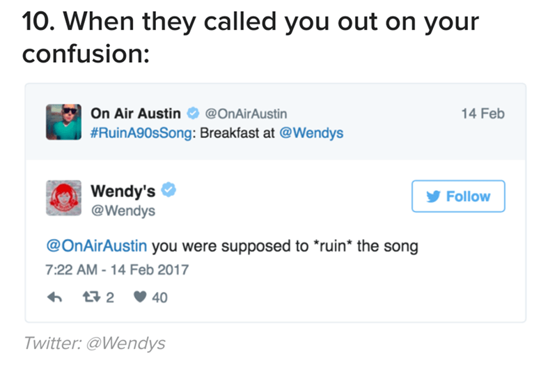 Text - 10. When they called you out on your confusion: On Air Austin 14 Feb @OnAirAustin #RuinA90sSong: Breakfast at @Wendys Wendy's @Wendys Follow @OnAirAuttine you were supposed to *ruin* the song 7:22 AM-14 Feb 2017 t2 40 Twitter: @Wendys