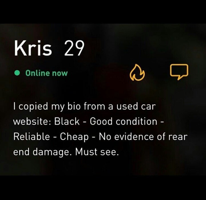 Text - Kris 29 Online now I copied my bio from a used car website: Black - Good condition - Reliable Cheap - No evidence of rear end damage. Must see.