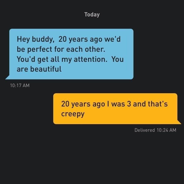 Text - Today Hey buddy, 20 years ago we'd be perfect for each other. You'd get all my attention.You are beautiful 10:17 AM 20 years ago I was 3 and that's creepy Delivered 10:24 AM