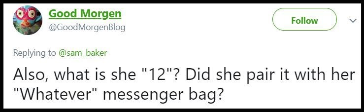 "Text - Good Morgen Follow @GoodMorgenBlog Replying to @sam_baker Also, what is she ""12""? Did she pair it with her ""Whatever"" messenger bag?"