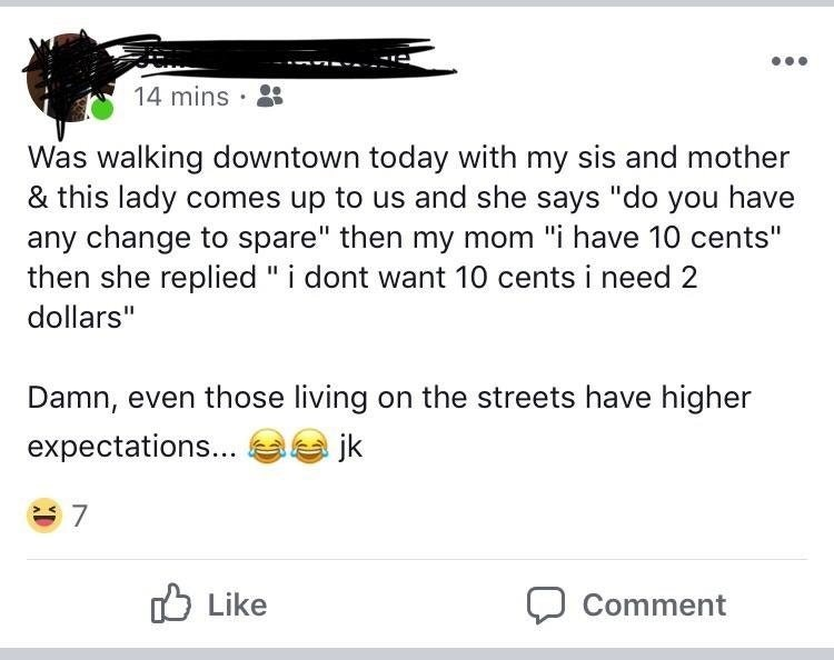 "facebook post Was walking downtown today with my sis and mother & this lady comes up to us and she says ""do you have any change to spare"" then my mom ""i have 10 cents"" then she replied ""i dont want 10 cents i need 2 dollars"" Damn, even those living on the streets have higher expectations... jk 7 Like Comment"