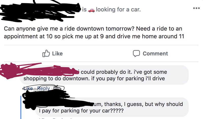 facebook comments looking for a car. IS Can anyone give me a ride downtown tomorrow? Need a ride to an appointment at 10 so pick me up at 9 and drive me home around 11 Like Comment could probably do it. i've got shopping to do downtown. if you pay for parking i'll drive some ike Reply um, thanks, l guess, but why should I pay for parking for your car?????