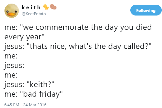 """meme - Text - keith Following @KeetPotato me: """"we commemorate the day you died every year"""" jesus: """"thats nice, what's the day called?"""" me: jesus: me: jesus: """"keith?"""" me: """"bad friday"""" 6:45 PM - 24 Mar 2016"""
