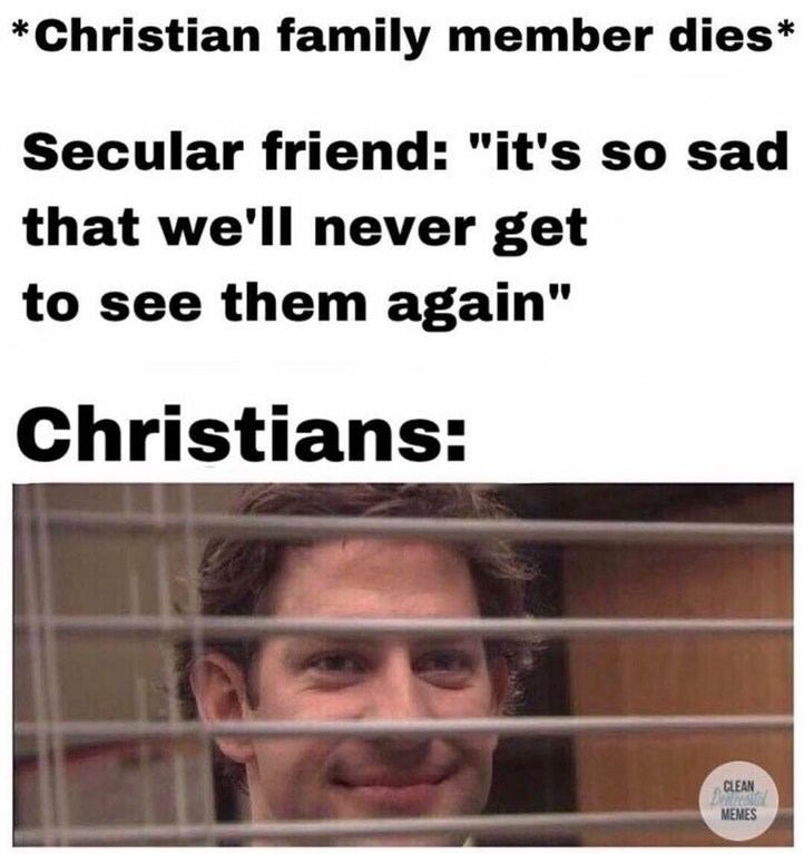 """meme - Text - *Christian family member dies* Secular friend: """"it's so sad that we'll never get to see them again"""" Christians: CLEAN Denest MEMES"""