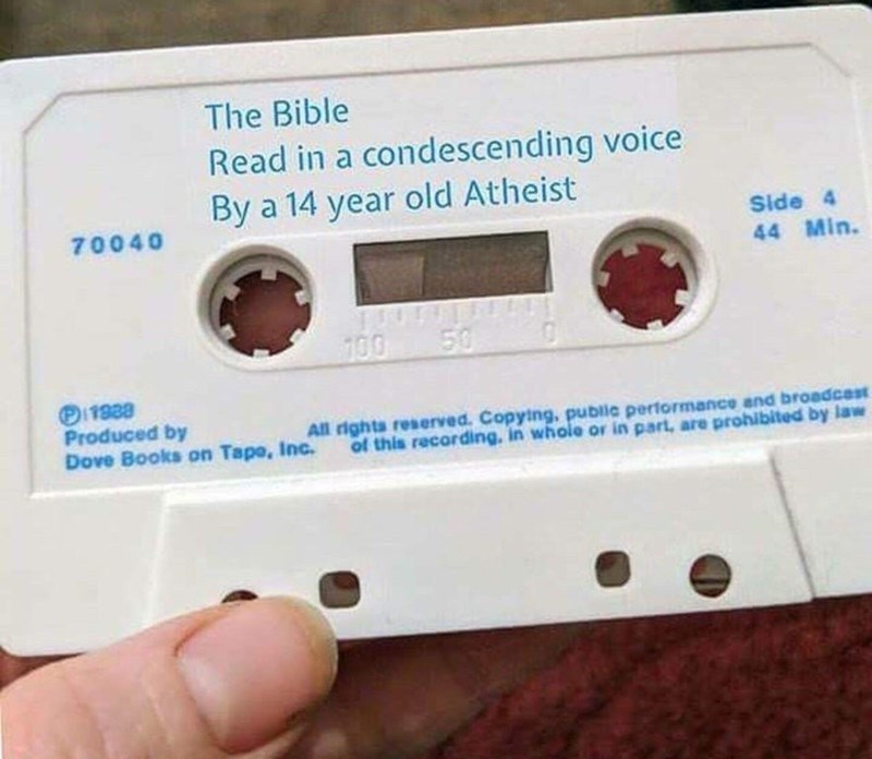 meme - Compact cassette - The Bible Read in a condescending voice By a 14 year old Atheist Side 4 44 Min. 70040 50 100 Pi1888 Produced by Dove Books on Tape, Inc. All rights reserved. Copying, public performance and broadcest of this recording, in whole or in part, are prohibited by law