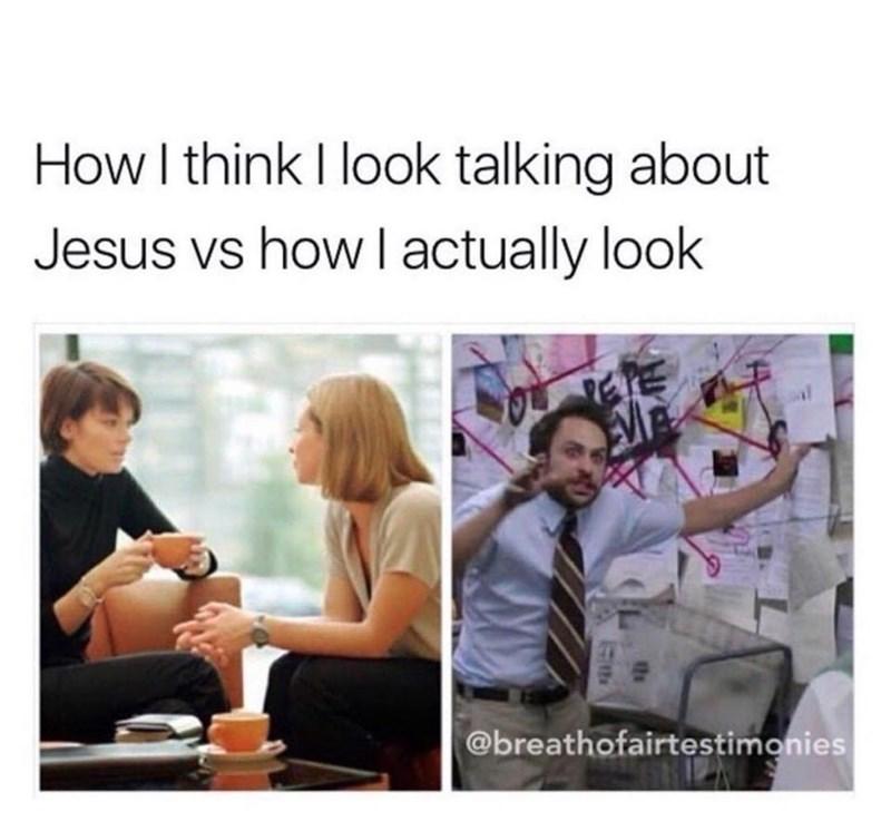 meme - Text - How I think I look talking about Jesus vs how l actually look TE @breathofairtestimonies