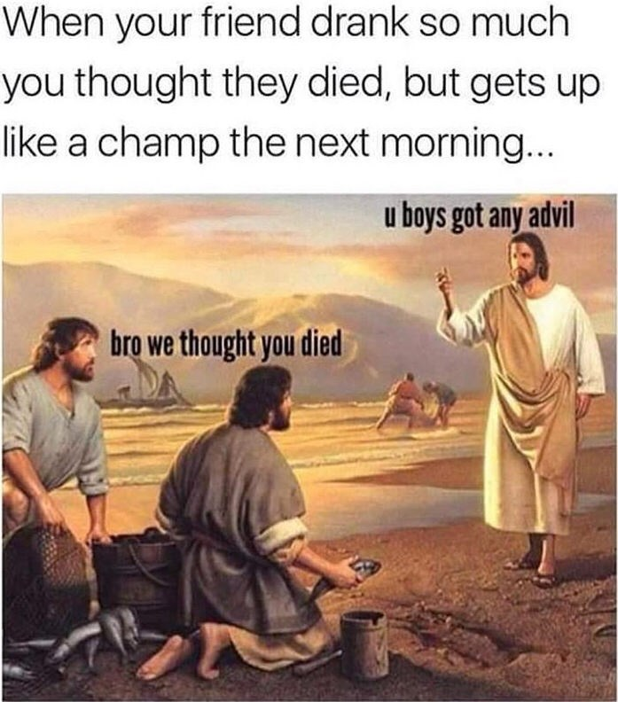 meme - Text - When your friend drank so much you thought they died, but gets up like a champ the next morning... u boys got any advil bro we thought you died