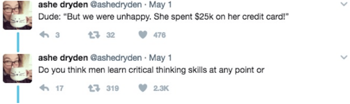"""Text - ashe dryden @ashedryden May 1 Dude: """"But we were unhappy. She spent $25k on her credit card!"""" 32 476 ashe dryden @ashed ryden May 1 Do you think men learn critical thinking skills at any point or 17 t319 2.3K"""