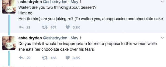 Text - ashe dryden @ashed ryden May 1 Waiter: are you two thinking about dessert? Him: no Her: (to him) are you joking rn? (To waiter) yes, a cappuccino and chocolate cake 21 t 167 3.2K ashe dryden @ashed ryden May 1 Do you think it would be inappropriate for me to propose to this woman while she eats her chocolate cake over his tears 22 13 153 3.6K