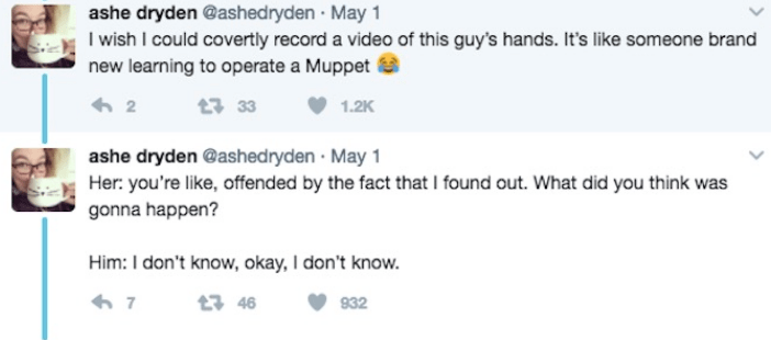 Text - ashe dryden @ashedryden May 1 I wish I could covertly record a video of this guy's hands. It's like someone brand new learning to operate a Muppet t3 33 1.2K 2 ashe dryden @ashedryden May 1 Her: you're like, offended by the fact that I found out. What did you think was gonna happen? Him: I don't know, okay, I don't know. 7 t 46 932