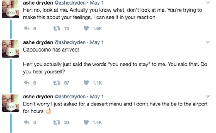 """Text - ashe dryden @ashed ryden May 1 Her: no, look at me. Actually you know what, don't look at me. You're trying to make this about your feelings, I can see it in your reaction 370 1.6K ashe dryden @ashedryden May 1 Cappuccino has arrived! Her: you actually just said the words """"you need to stay"""" to me. You said that. Do you hear yourself? t57 1.1K ashe dryden @ashedryden May 1 Don't worry I just asked for a dessert menu and I don't have the be to the airport for hours 3 t23 1.4K"""