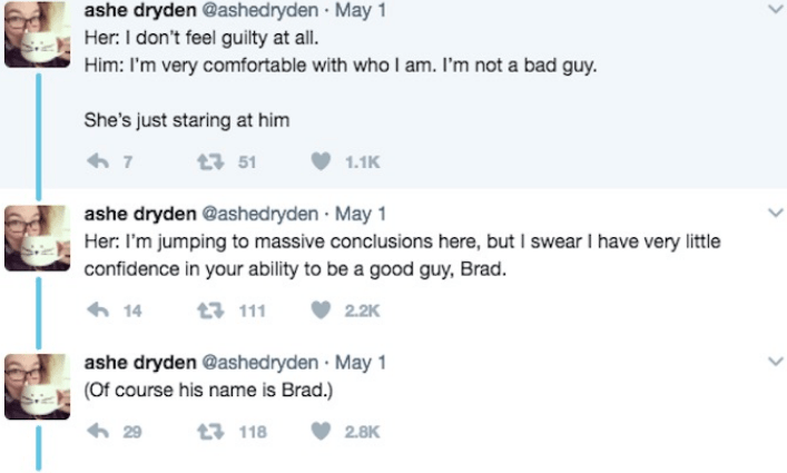 Text - ashe dryden @ashed ryden May 1 Her: I don't feel guilty at all. Him: I'm very comfortable with who I am. I'm not a bad guy. She's just staring at him 7 13 51 1.1K ashe dryden @ashedryden May 1 Her: I'm jumping to massive conclusions here, but I swear I have very little confidence in your ability to be a good guy, Brad. 14 t111 2.2K ashe dryden @ashedryden May 1 (Of course his name is Brad.) 29 t 118 2.8K