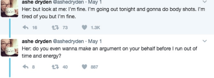 Text - ashe dryden @ashedryden May 1 Her: but look at me: I'm fine. I'm going out tonight and gonna do body shots. I'm tired of you but I'm fine. 16 t373 1.3K ashe dryden @ashed ryden May 1 Her: do you even wanna make an argument on your behalf before I run out of time and energy? t3 40 8 887