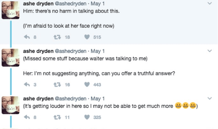 Text - ashe dryden @ashedryden May 1 Him: there's no harm in talking about this. (I'm afraid to look at her face right now) 13 18 515 8 ashe dryden @ashedryden May 1 (Missed some stuff because waiter was talking to me) Her: I'm not suggesting anything, can you offer a truthful answer? t3 16 443 3 ashe dryden @ashed ryden May 1 (it's getting louder in here so I may not be able to get much more 8 t 11 325 >