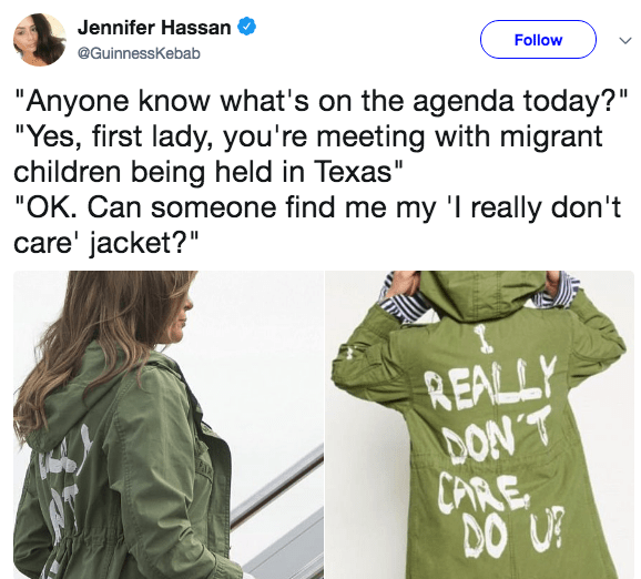 "Clothing - Jennifer Hassan @GuinnessKebab Follow ""Anyone know what's on the agenda today?"" ""Yes, first lady, you're meeting with migrant children being held in Texas"" ""OK. Can someone find me my 'I really don't care' jacket?"" REALLY DON'T CARE DO U!"