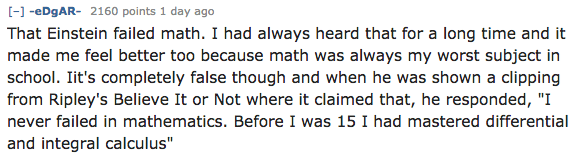 """Text - [-eDgAR- 2160 points 1 day ago That Einstein failed math. I had always heard that for a long time and it made me feel better too because math was always my worst subject in school. Iit's completely false though and when he was shown a clipping from Ripley's Believe It or Not where it claimed that, he responded, """"I never failed in mathematics. Before I was 15 1 had mastered differential and integral calculus"""""""