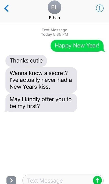 Text - EL i Ethan Text Message Today 5:35 PM Happy New Year! Thanks cutie Wanna know a secret? I've actually never had a New Years kiss. May I kindly offer you to be my first? Text Message