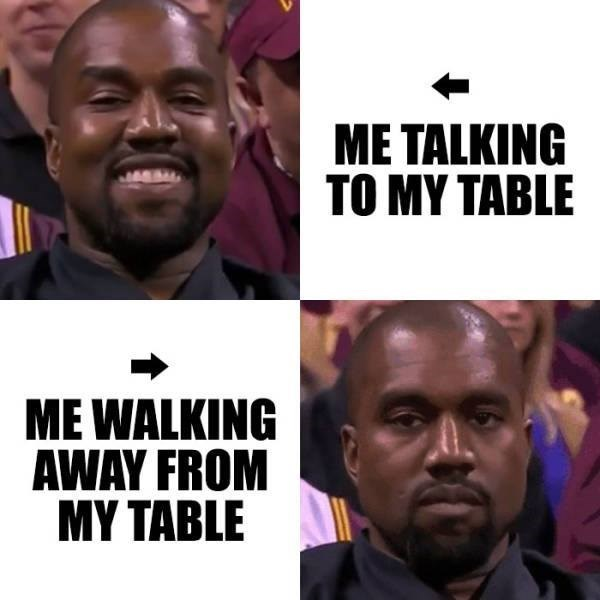 meme - People - ME TALKING TO MY TABLE ME WALKING AWAY FROM MY TABLE