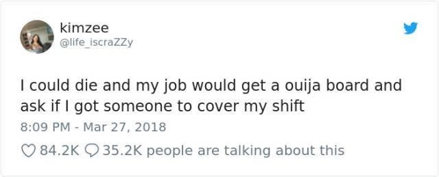 meme - Text - kimzee @life iscraZZy I could die and my job would get a ouija board and ask if I got someone to cover my shift 8:09 PM Mar 27, 2018 84.2K 35.2K people are talking about this