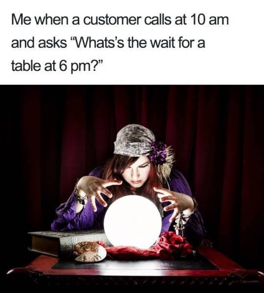 """meme - Text - Me when a customer calls at 10 am and asks """"Whats's the wait for a table at 6 pm?"""""""