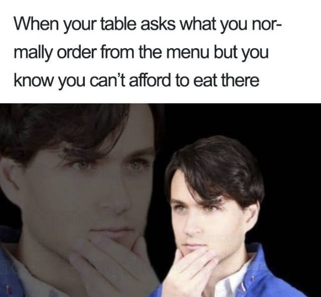 meme - Face - When your table asks what you nor- mally order from the menu but you know you can't afford to eat there
