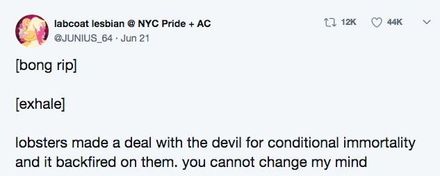 crazy lobster fact - Text - 12K 44K labcoat lesbian NYC Pride + AC @JUNIUS 64 Jun 21 [bong rip] [exhale] lobsters made a deal with the devil for conditional immortality and it backfired on them. you cannot change my mind