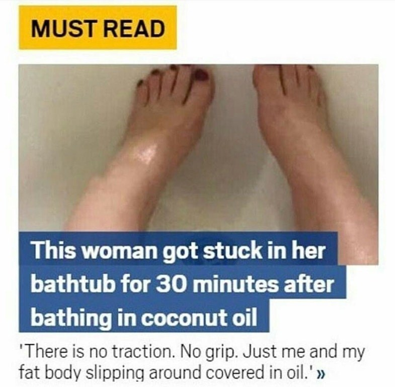 Text - MUST READ This woman got stuck in her bathtub for 30 minutes after bathing in coconut oil There is no traction. No grip. Just me and my fat body slipping around covered in oil.'>