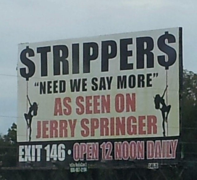 "Advertising - $TRIPPERS ""NEED WE SAY MORE"" AS SEEN ON JERRY SPRINGER EXIT 146 OPEN 12 NOON DAILY"