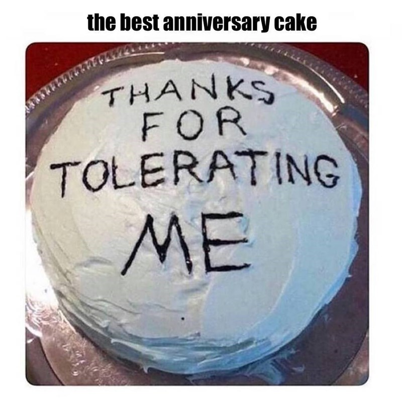 meme - Text - the best anniversary cake THANKS FOR TOLERATING ME