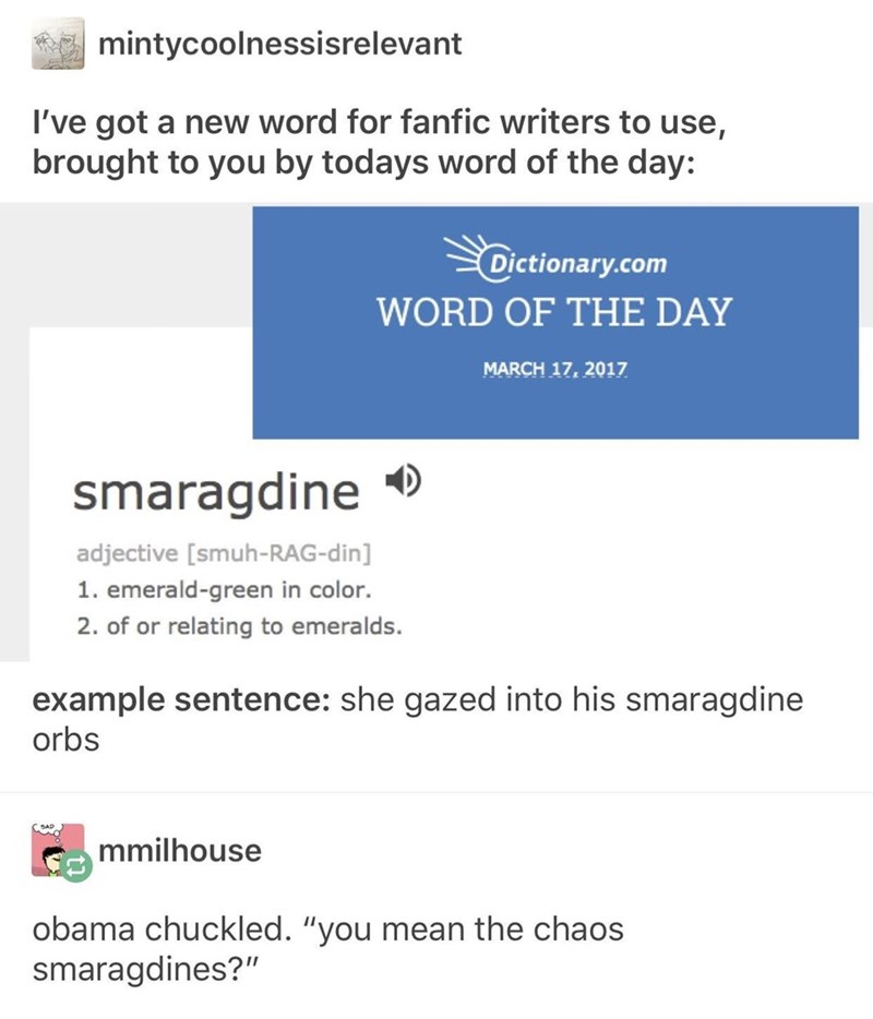 """Text - mintycoolnessisrelevant I've got a new word for fanfic writers to use, brought to you by todays word of the day: Dictionary.com WORD OF THE DAY MARCH 17, 2017 smaragdine adjective [smuh-RAG-din] 1. emerald-green in color. 2. of or relating to emeralds. example sentence: she gazed into his smaragdine orbs mmilhouse obama chuckled. """"you mean the chaos smaragdines?"""""""