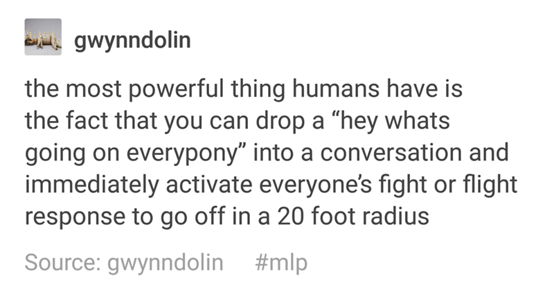 """Text - gwynndolin the most powerful thing humans have is the fact that you can drop a """"hey whats going on everypony"""" into a conversation and immediately activate everyone's fight or flight response to go off in a 20 foot radius Source: gwynndolin #mlp"""