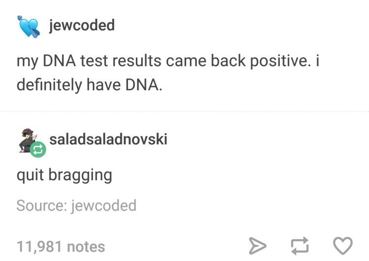 Text - jewcoded my DNA test results came back positive. i definitely have DNA saladsaladnovski quit bragging Source: jewcoded 11,981 notes