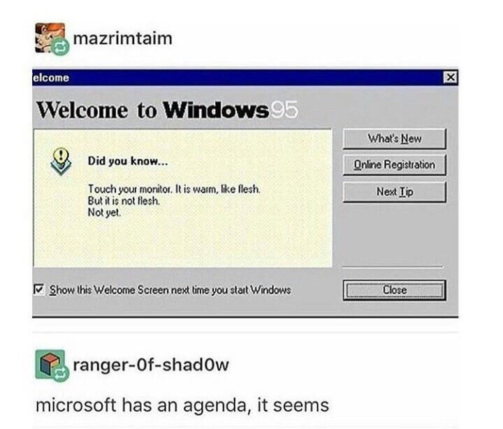 Text - mazrimtaim elcome Welcome to Windows95 What's New Did you know... Online Registration Touch your monitor. It is warm, like flesh But it is not flesh Not yet. Next Tip Show his Welcome Screen next time you start Windows Close ranger-Of-shadOw microsoft has an agenda, it seems X
