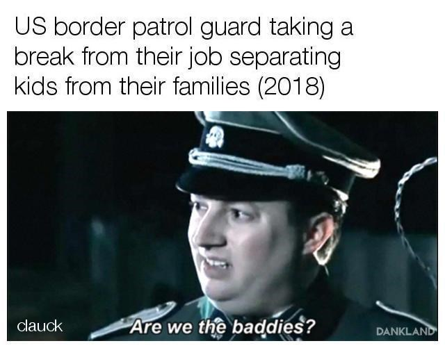 Text - US border patrol guard taking a break from their job separating kids from their families (2018) Are we the baddies? clauck DANKLAND