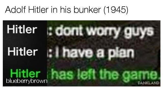 Text - Adolf Hitler in his bunker (1945) Hitler dont worry guys Hitler I have a plan Hitler has left the game. blueberrybrown DANKLAND