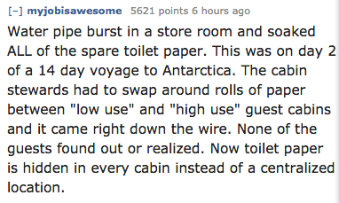 """Text - [-] myjobisawesome 5621 points 6 hours ago Water pipe burst in a store room and soaked ALL of the spare toilet paper. This was on day 2 of a 14 day voyage to Antarctica. The cabin stewards had to swap around rolls of paper between """"low use"""" and """"high use"""" guest cabins and it came right down the wire. None of the guests found out or realized. Now toilet paper is hidden in every cabin instead of a centralized location"""