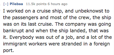 Text - - Pilebsa 11.5k points 6 hours ago I worked on a cruise ship, and unbeknowst to the passengers and most of the crew, the ship was on its latt cruise. The company was going bankrupt and when the ship landed, that was it. Everybody was out of a job, and a lot of the immigrant workers were stranded in a foreign port.