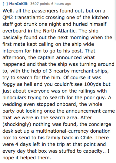 Text - [- ManInKilt 3607 points 6 hours ago Well, all the passengers found out, but on a QM2 transatlantic crossing one of the kitchen staff got drunk one night and hurled himself overboard in the North Atlantic. The ship basically found out the next morning when the first mate kept calling on the ship wide intercom for him to go to his post. That afternoon, the captain announced what happened and that the ship was turning around to, with the help of 3 nearby merchant ships, try to search for th