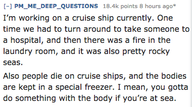 Text - [-] PM_ME_DEEP_QUESTIONS 18.4k points 8 hours ago* I'm working on a cruise ship currently. One time we had to turn around to take someone to a hospital, and then there was a fire in the laundry room, and it was also pretty rocky seas Also people die on cruise ships, and the bodies are kept in a special freezer. I mean, you gotta do something with the body if you're at sea