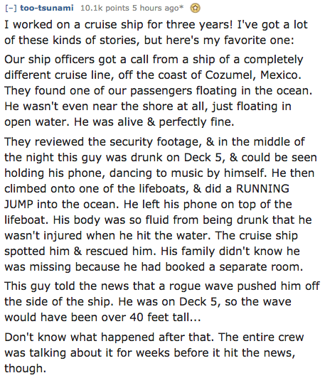 Text - [-] too-tsunami 10.1k points 5 hours ago* I worked on a cruise ship for three years! I've got a lot of these kinds of stories, but here's my favorite one: Our ship officers got a call from a ship of a completely different cruise line, off the coast of Cozumel, Mexico. They found one of our passengers floating in the ocean He wasn't even near the shore at all, just floating in open water. He was alive & perfectly fine. They reviewed the security footage, & in the middle of the night this g